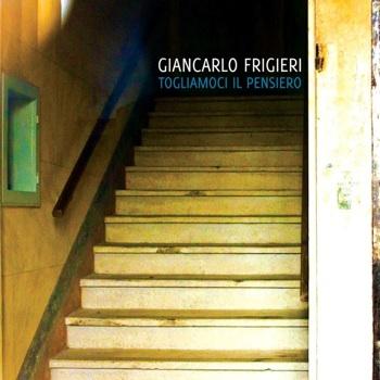"""Giancarlo Frigieri – """"Togliamoci Il Pensiero"""" dal 22 Ottobre in CD e dal 6 Novembre 2012 in tutti gli store digitali da Controrecords / New Model Label"""